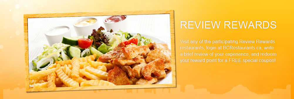 visit any of the participating Review Rewards restaurants. login at BCRestaurants.ca write a brief review of your experience, and redeem your reward point for a FREE special coupon!